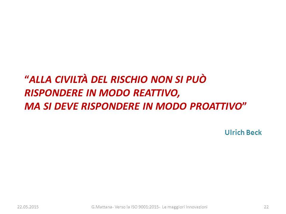 """""""ALLA CIVILTÀ DEL RISCHIO NON SI PUÒ RISPONDERE IN MODO REATTIVO, MA SI DEVE RISPONDERE IN MODO PROATTIVO"""" Ulrich Beck G.Mattana- Verso la ISO 9001:20"""