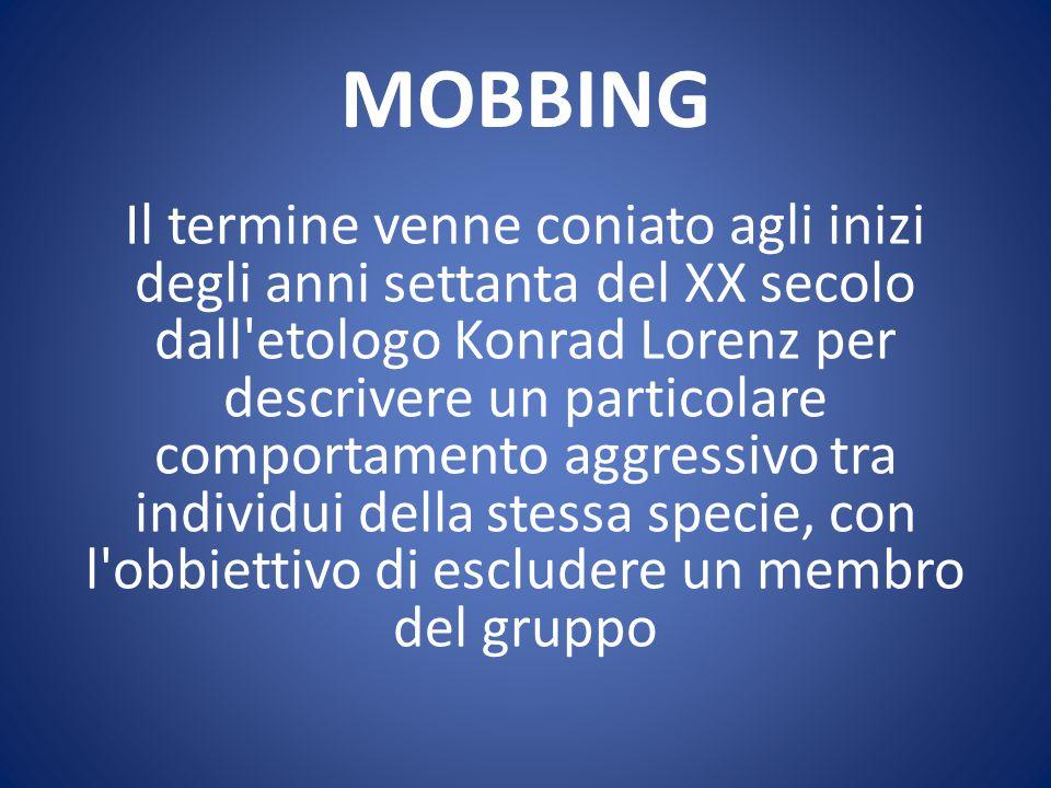 MOBBING Il termine venne coniato agli inizi degli anni settanta del XX secolo dall'etologo Konrad Lorenz per descrivere un particolare comportamento a