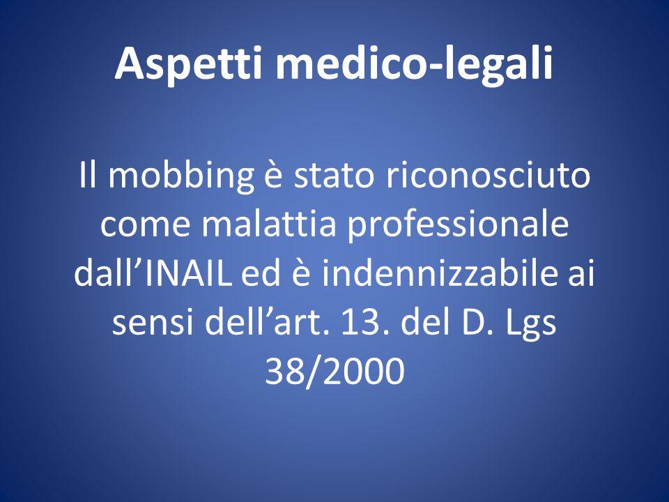 Aspetti medico-legali Il mobbing è stato riconosciuto come malattia professionale dall'INAIL ed è indennizzabile ai sensi dell'art. 13. del D. Lgs 38/