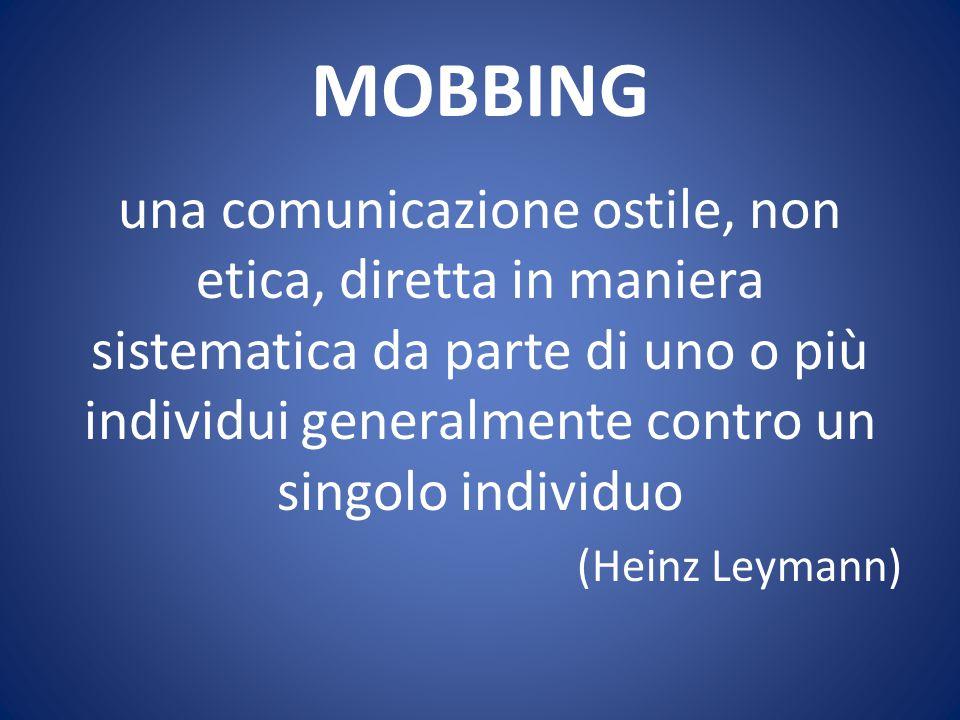 MOBBING una comunicazione ostile, non etica, diretta in maniera sistematica da parte di uno o più individui generalmente contro un singolo individuo (