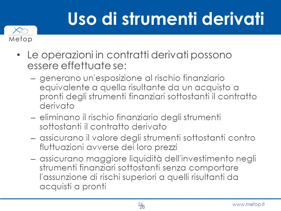 www.mefop.it 26 Uso di strumenti derivati Le operazioni in contratti derivati possono essere effettuate se: – generano un'esposizione al rischio finan