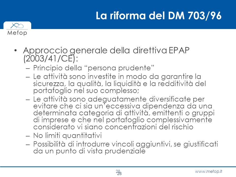 """www.mefop.it 28 La riforma del DM 703/96 Approccio generale della direttiva EPAP (2003/41/CE): – Principio della """"persona prudente"""" – Le attività sono"""