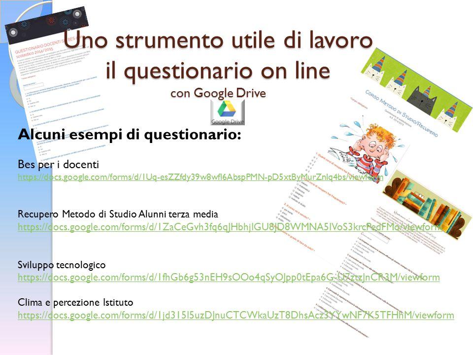 Uno strumento utile di lavoro il questionario on line con Google Drive Alcuni esempi di questionario: Bes per i docenti https://docs.google.com/forms/