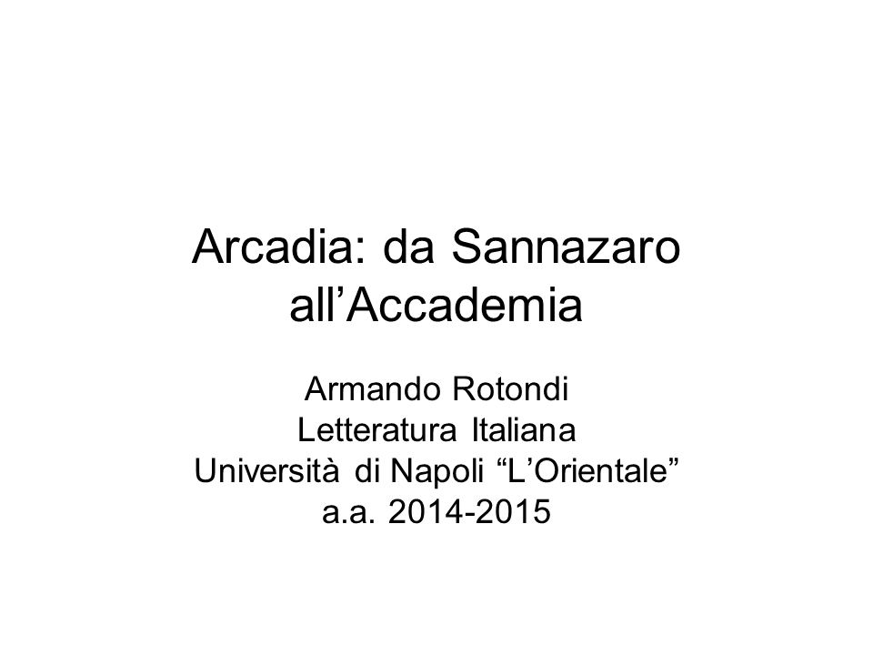 """Arcadia: da Sannazaro all'Accademia Armando Rotondi Letteratura Italiana Università di Napoli """"L'Orientale"""" a.a. 2014-2015"""