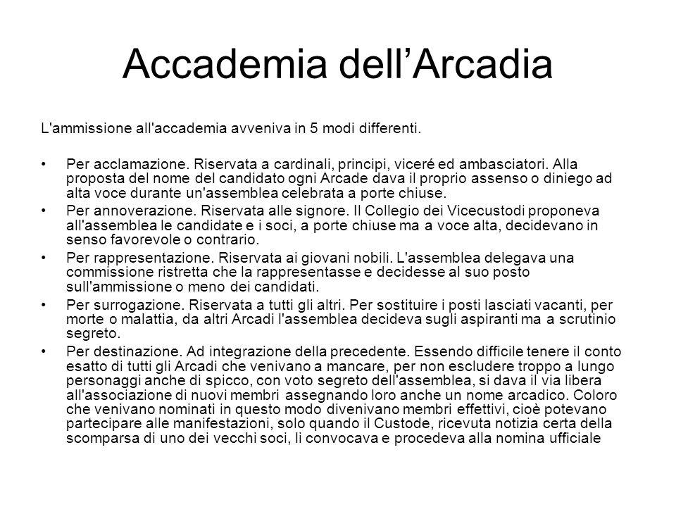 Accademia dell'Arcadia L'ammissione all'accademia avveniva in 5 modi differenti. Per acclamazione. Riservata a cardinali, principi, viceré ed ambascia
