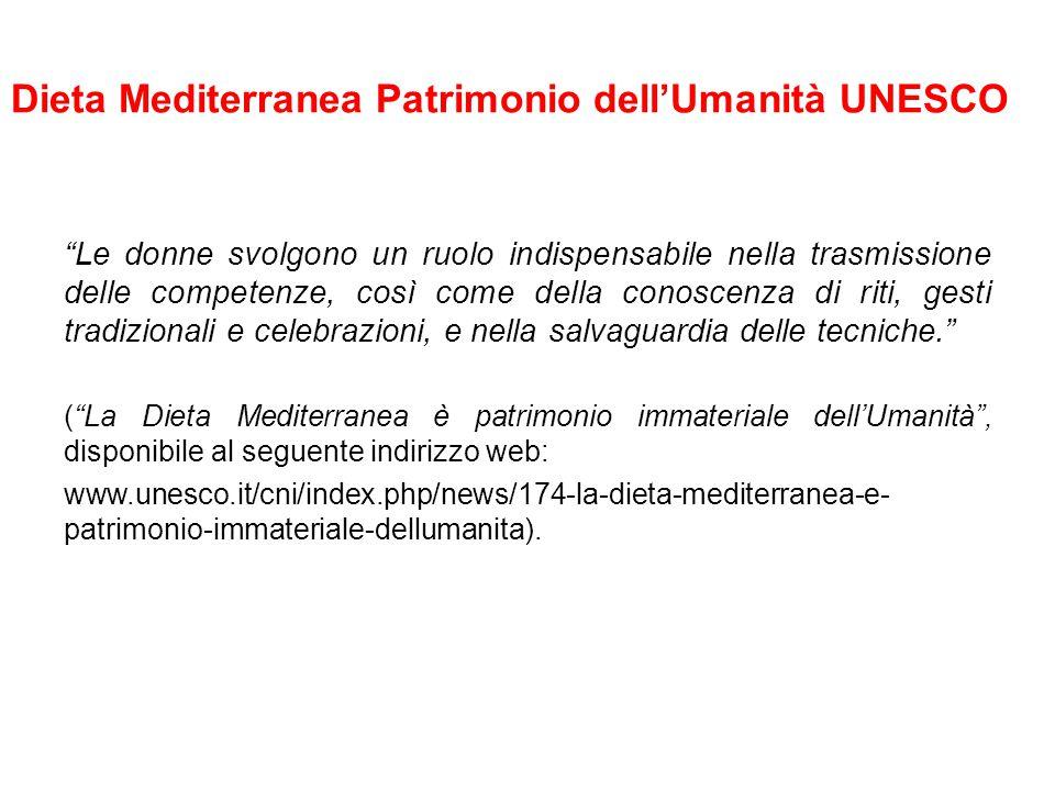 Dieta Mediterranea Patrimonio dell'Umanità UNESCO Le donne svolgono un ruolo indispensabile nella trasmissione delle competenze, così come della conoscenza di riti, gesti tradizionali e celebrazioni, e nella salvaguardia delle tecniche. ( La Dieta Mediterranea è patrimonio immateriale dell'Umanità , disponibile al seguente indirizzo web: www.unesco.it/cni/index.php/news/174-la-dieta-mediterranea-e- patrimonio-immateriale-dellumanita).
