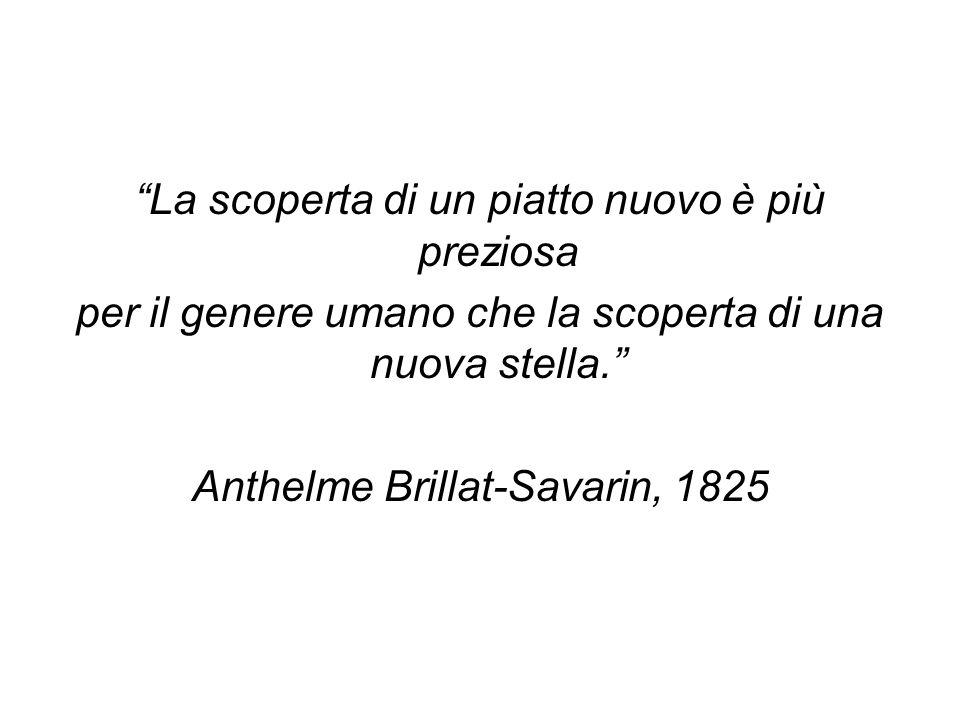 La scoperta di un piatto nuovo è più preziosa per il genere umano che la scoperta di una nuova stella. Anthelme Brillat-Savarin, 1825