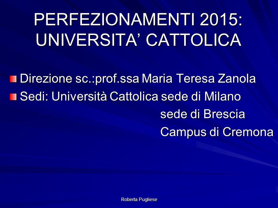 Roberta Pugliese PERFEZIONAMENTI 2015: UNIVERSITA' CATTOLICA Direzione sc.:prof.ssa Maria Teresa Zanola Sedi: Università Cattolica sede di Milano sede