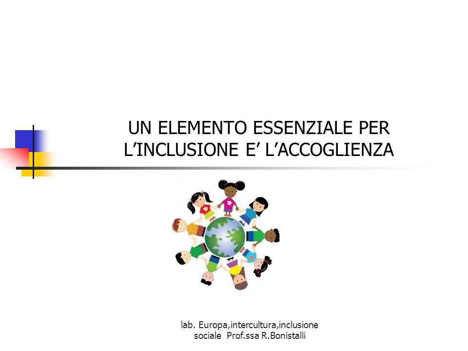 lab. Europa,intercultura,inclusione sociale Prof.ssa R.Bonistalli UN ELEMENTO ESSENZIALE PER L'INCLUSIONE E' L'ACCOGLIENZA