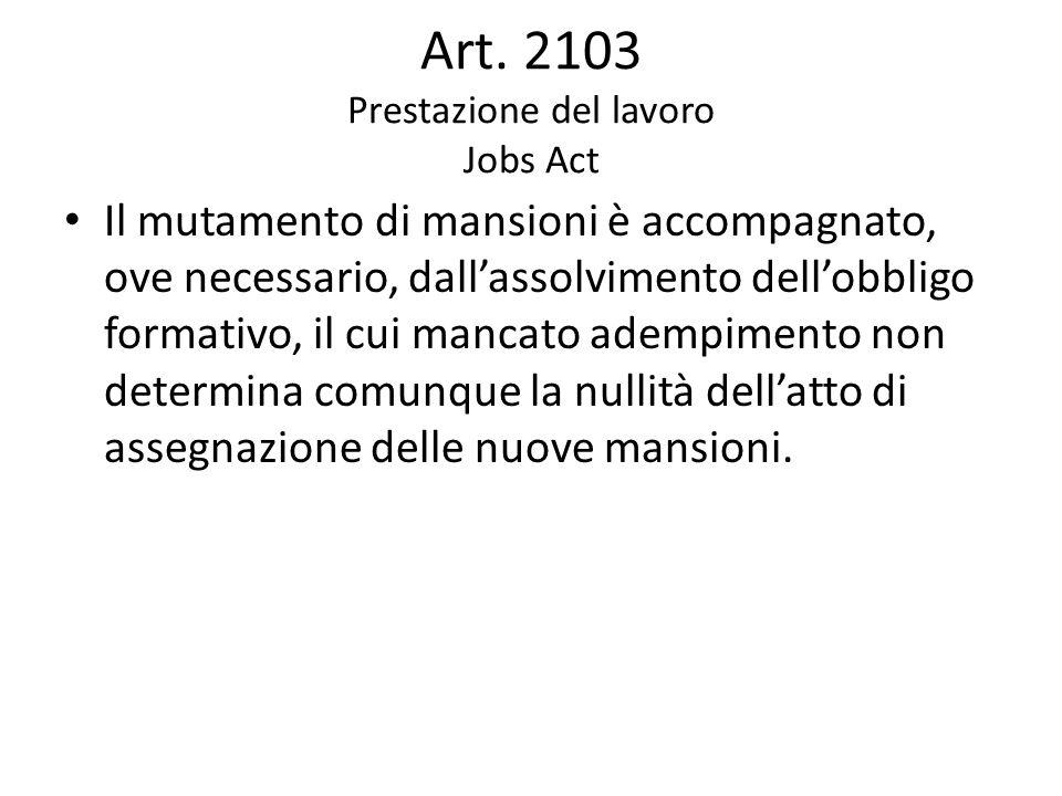 Art. 2103 Prestazione del lavoro Jobs Act Il mutamento di mansioni è accompagnato, ove necessario, dall'assolvimento dell'obbligo formativo, il cui ma