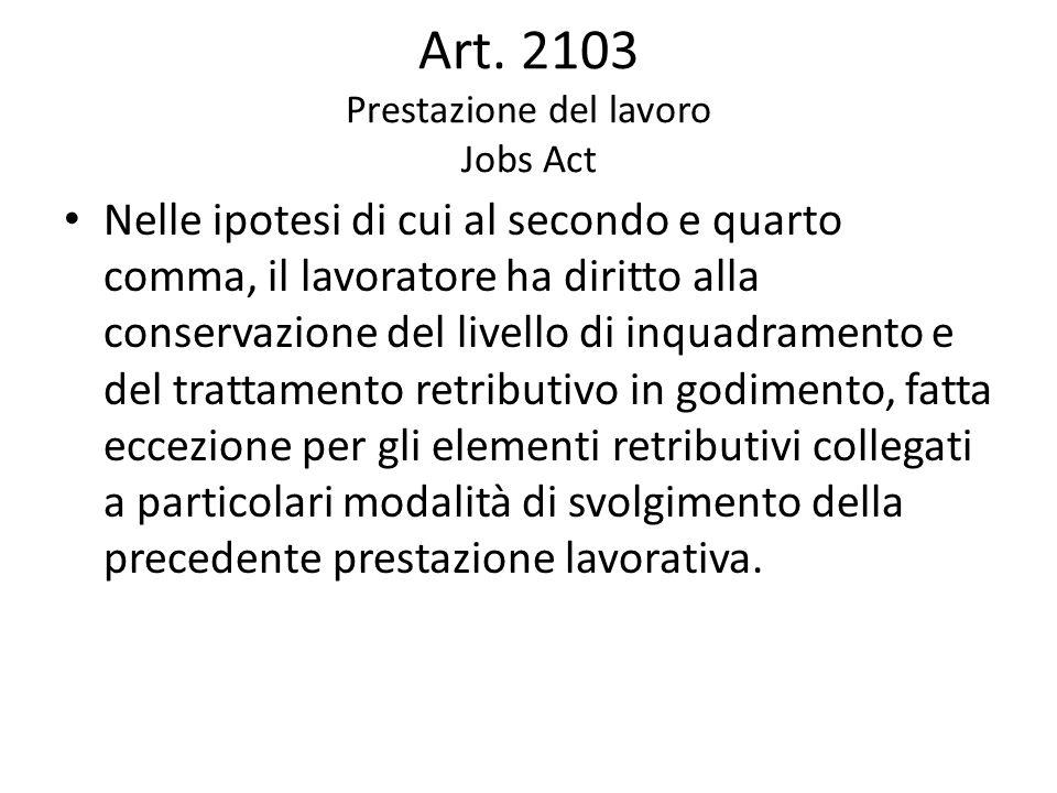 Art. 2103 Prestazione del lavoro Jobs Act Nelle ipotesi di cui al secondo e quarto comma, il lavoratore ha diritto alla conservazione del livello di i