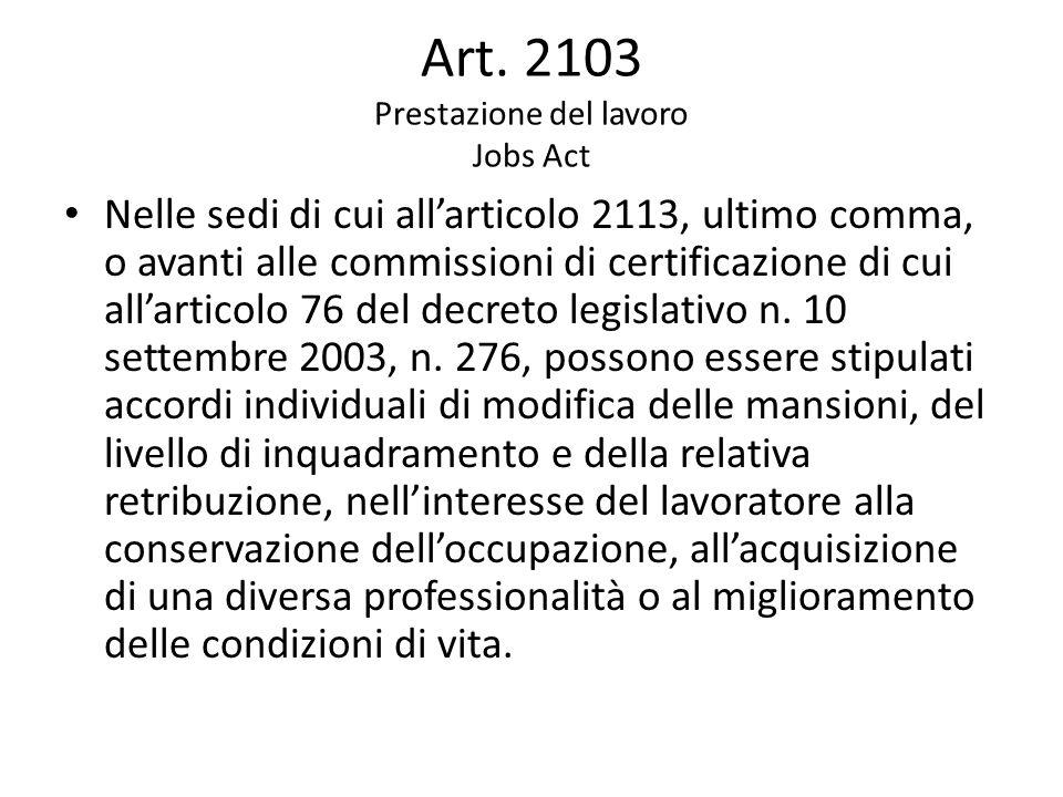 Art. 2103 Prestazione del lavoro Jobs Act Nelle sedi di cui all'articolo 2113, ultimo comma, o avanti alle commissioni di certificazione di cui all'ar