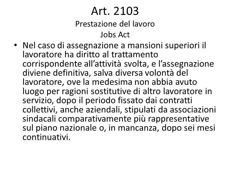 Art. 2103 Prestazione del lavoro Jobs Act Nel caso di assegnazione a mansioni superiori il lavoratore ha diritto al trattamento corrispondente all'att