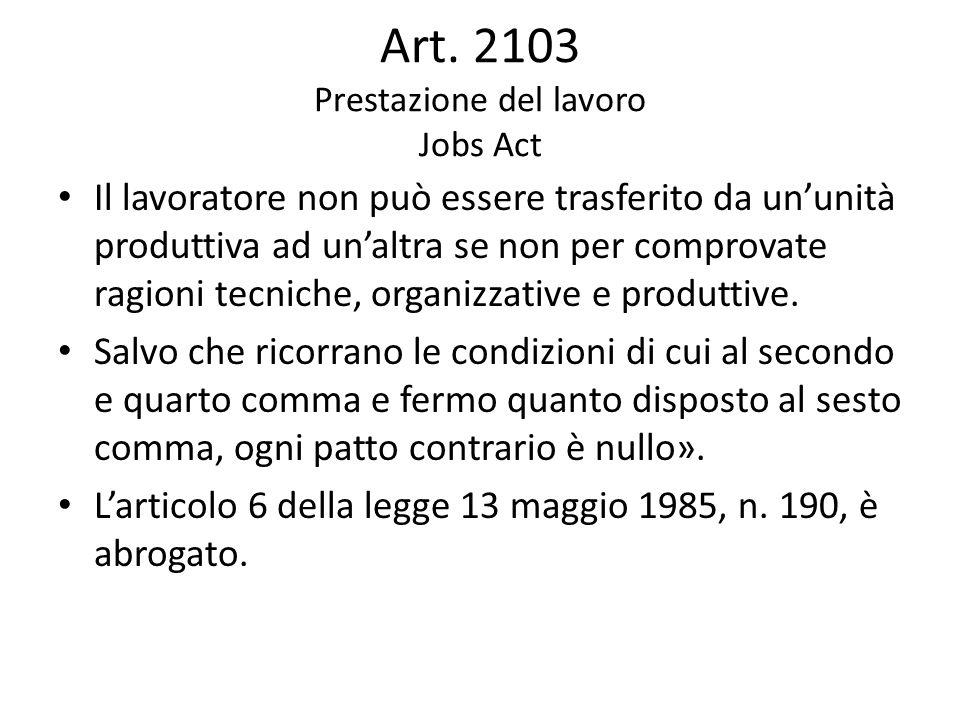 Art. 2103 Prestazione del lavoro Jobs Act Il lavoratore non può essere trasferito da un'unità produttiva ad un'altra se non per comprovate ragioni tec