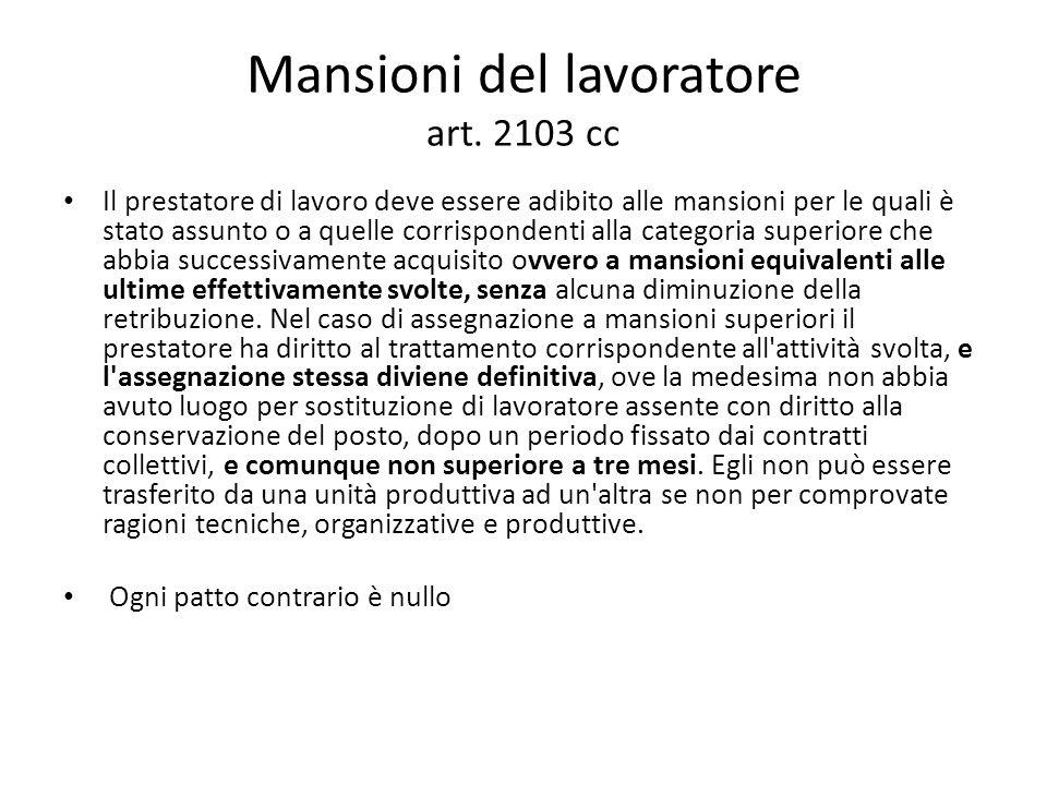 Mansioni del lavoratore art. 2103 cc Il prestatore di lavoro deve essere adibito alle mansioni per le quali è stato assunto o a quelle corrispondenti