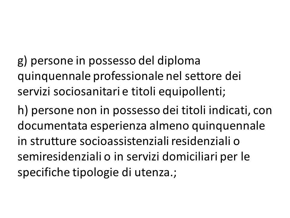 g) persone in possesso del diploma quinquennale professionale nel settore dei servizi sociosanitari e titoli equipollenti; h) persone non in possesso