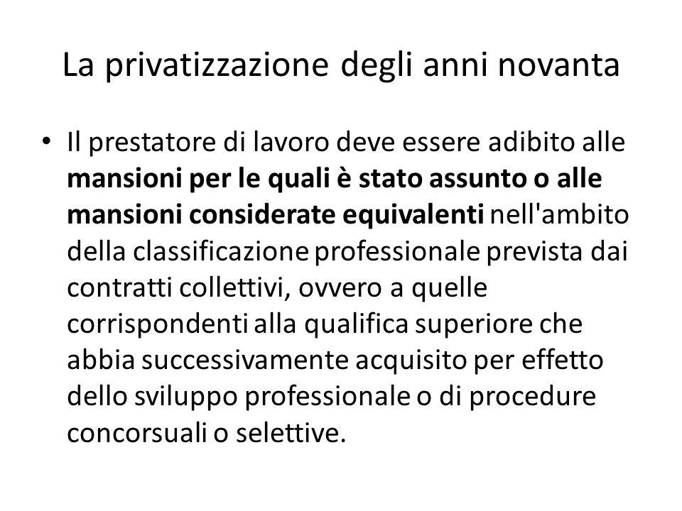 La privatizzazione degli anni novanta Il prestatore di lavoro deve essere adibito alle mansioni per le quali è stato assunto o alle mansioni considera