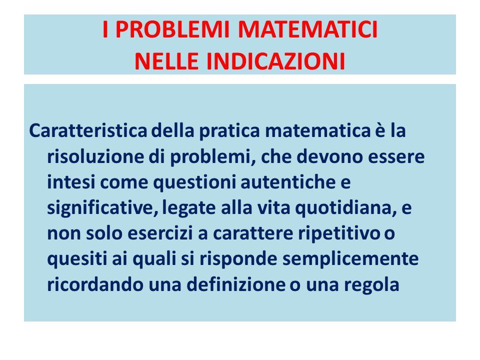 I PROBLEMI MATEMATICI NELLE INDICAZIONI Caratteristica della pratica matematica è la risoluzione di problemi, che devono essere intesi come questioni autentiche e significative, legate alla vita quotidiana, e non solo esercizi a carattere ripetitivo o quesiti ai quali si risponde semplicemente ricordando una definizione o una regola