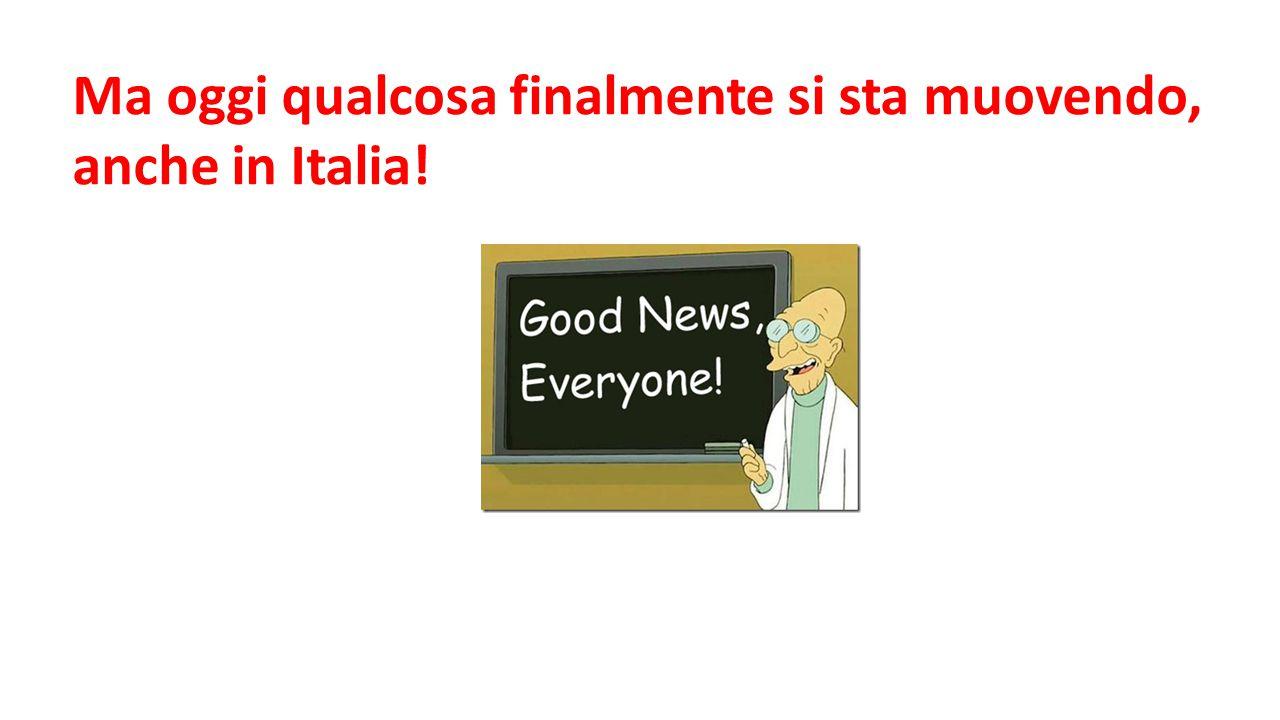 Ma oggi qualcosa finalmente si sta muovendo, anche in Italia!
