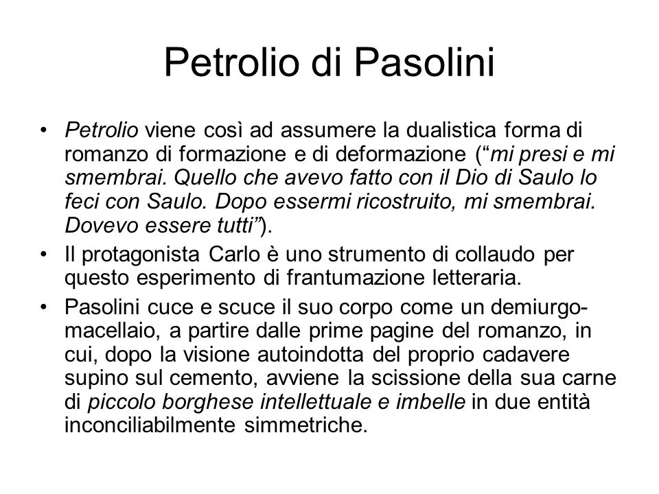 Petrolio di Pasolini Petrolio viene così ad assumere la dualistica forma di romanzo di formazione e di deformazione ( mi presi e mi smembrai.