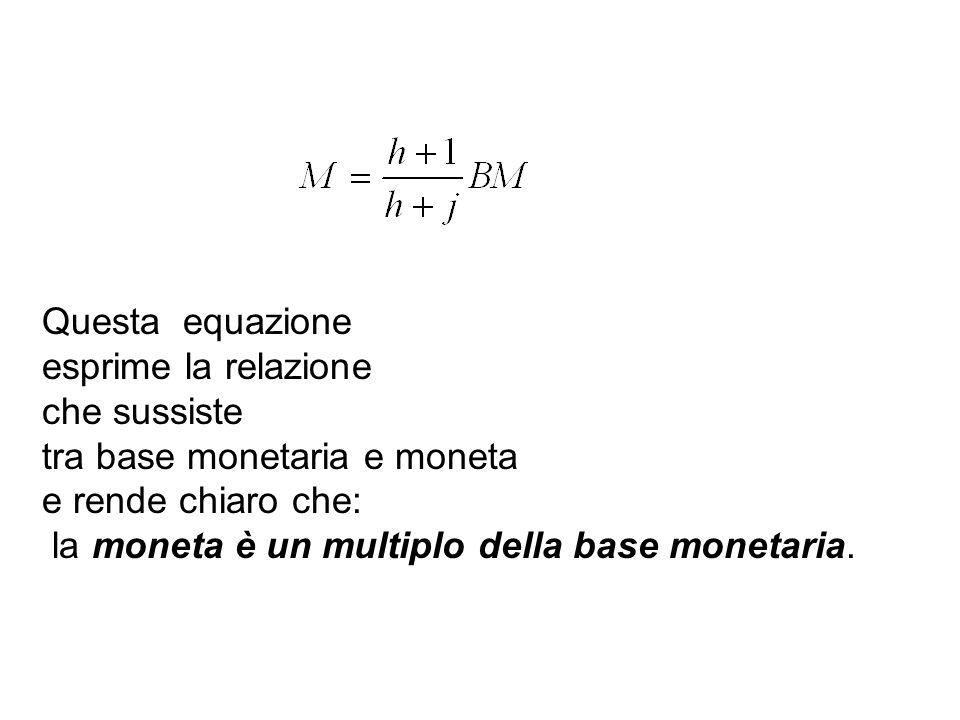 Questa equazione esprime la relazione che sussiste tra base monetaria e moneta e rende chiaro che: la moneta è un multiplo della base monetaria.