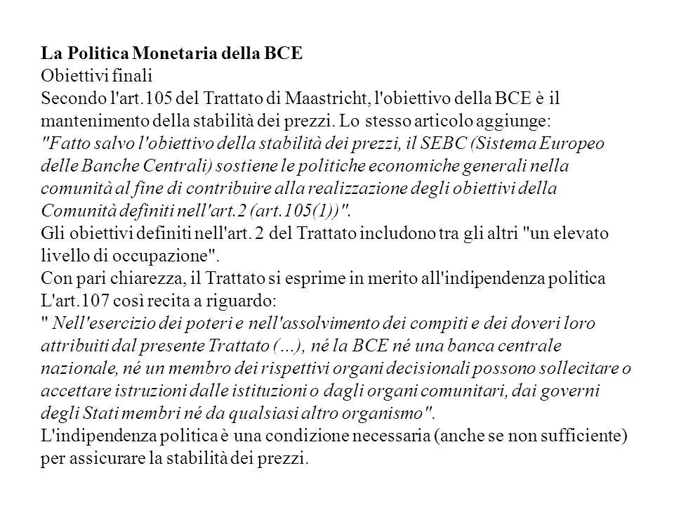 La Politica Monetaria della BCE Obiettivi finali Secondo l'art.105 del Trattato di Maastricht, l'obiettivo della BCE è il mantenimento della stabilità