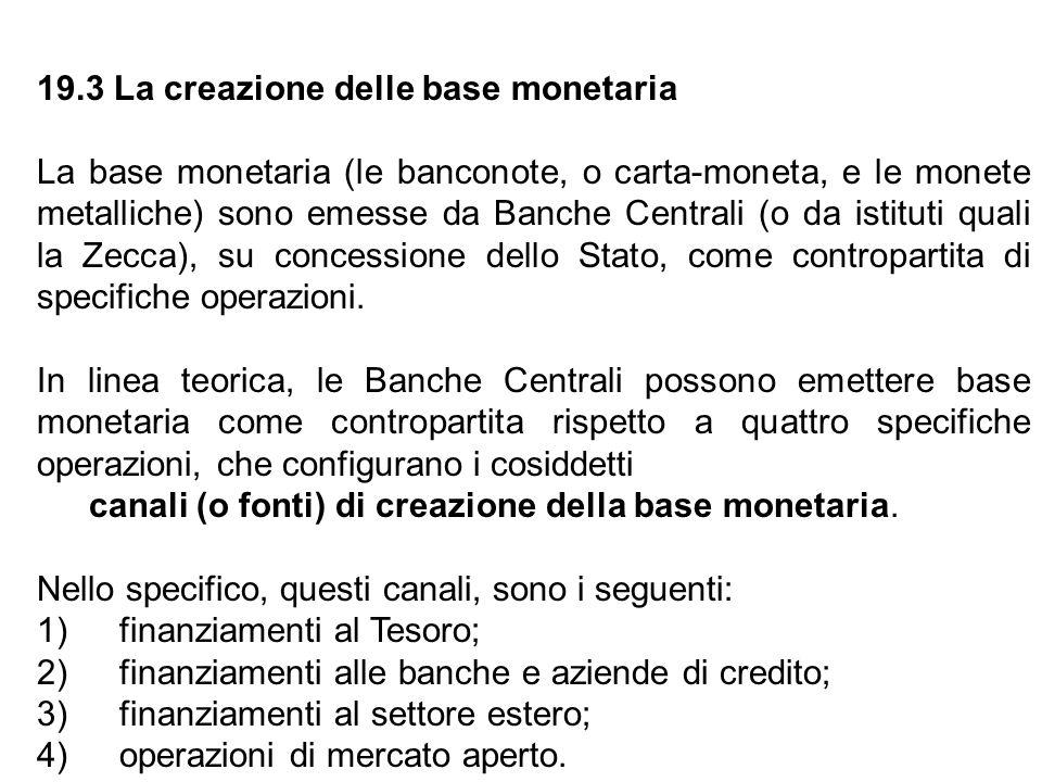 19.3 La creazione delle base monetaria La base monetaria (le banconote, o carta-moneta, e le monete metalliche) sono emesse da Banche Centrali (o da i