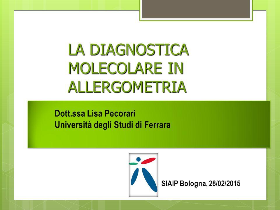 LA DIAGNOSTICA MOLECOLARE IN ALLERGOMETRIA Dott.ssa Lisa Pecorari Università degli Studi di Ferrara SIAIP Bologna, 28/02/2015
