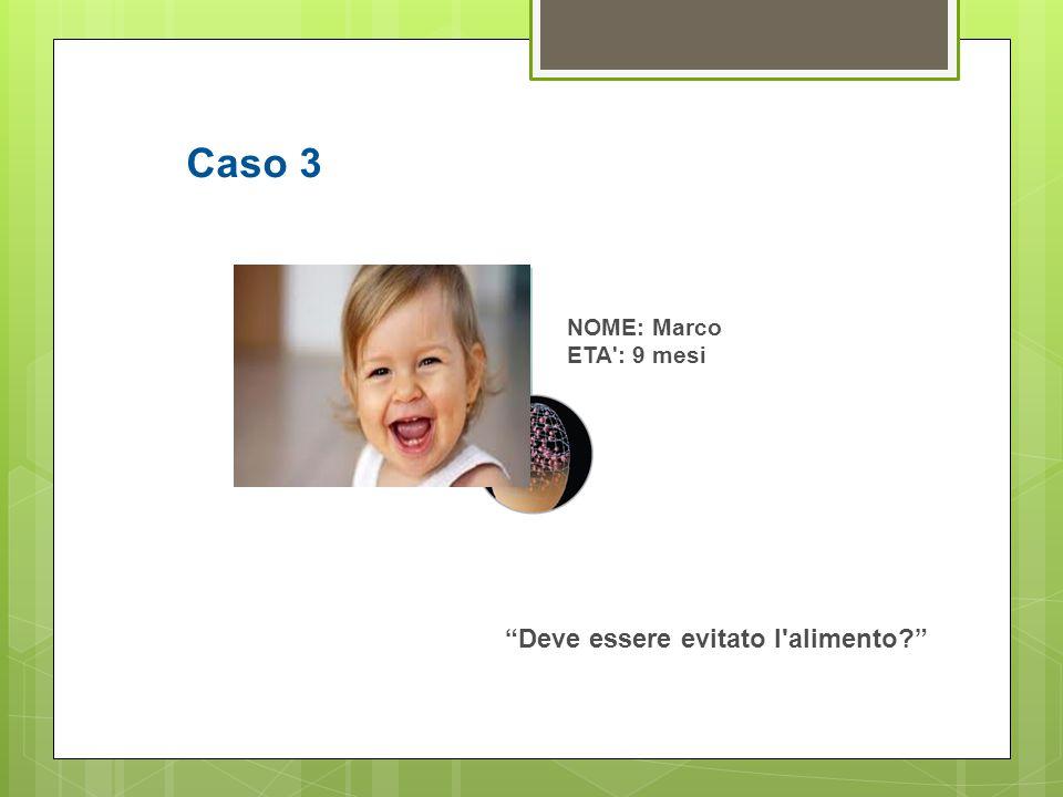 """NOME: Marco ETA': 9 mesi """"Deve essere evitato l'alimento?"""" Caso 3"""