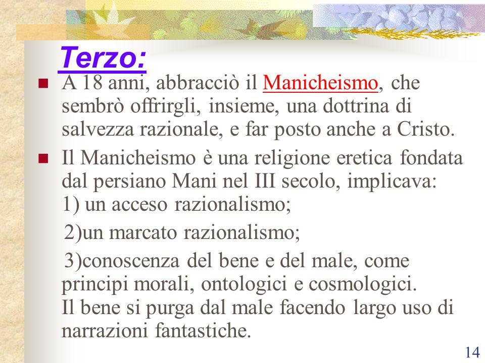 14 Terzo: A 18 anni, abbracciò il Manicheismo, che sembrò offrirgli, insieme, una dottrina di salvezza razionale, e far posto anche a Cristo. Il Manic