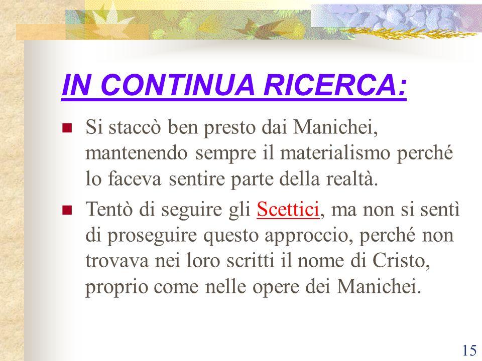 15 IN CONTINUA RICERCA: Si staccò ben presto dai Manichei, mantenendo sempre il materialismo perché lo faceva sentire parte della realtà. Tentò di seg