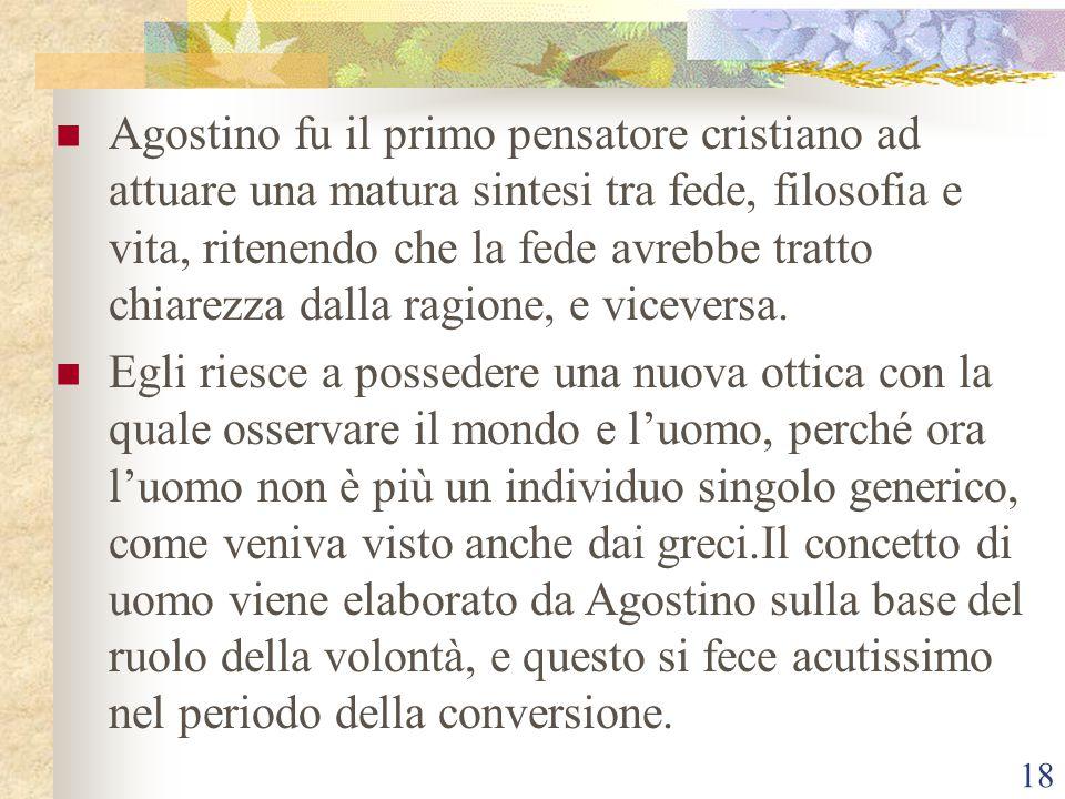 18 Agostino fu il primo pensatore cristiano ad attuare una matura sintesi tra fede, filosofia e vita, ritenendo che la fede avrebbe tratto chiarezza d