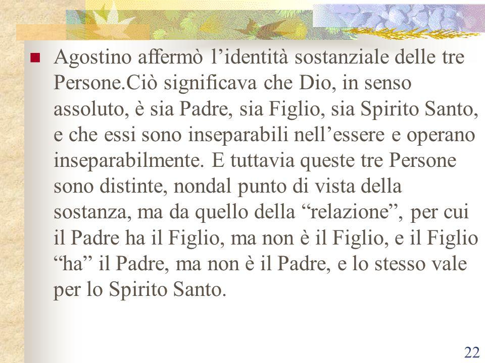 22 Agostino affermò l'identità sostanziale delle tre Persone.Ciò significava che Dio, in senso assoluto, è sia Padre, sia Figlio, sia Spirito Santo, e