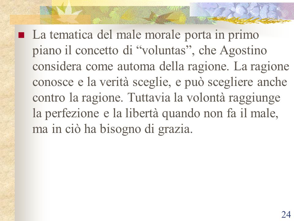 """24 La tematica del male morale porta in primo piano il concetto di """"voluntas"""", che Agostino considera come automa della ragione. La ragione conosce e"""