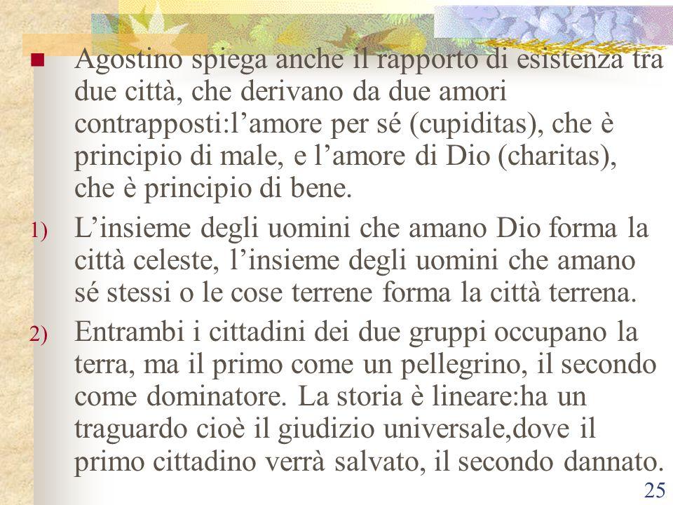 25 Agostino spiega anche il rapporto di esistenza tra due città, che derivano da due amori contrapposti:l'amore per sé (cupiditas), che è principio di