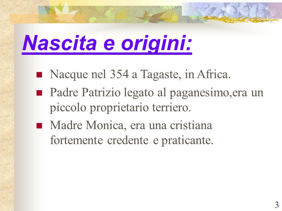 3 Nascita e origini: Nacque nel 354 a Tagaste, in Africa. Padre Patrizio legato al paganesimo,era un piccolo proprietario terriero. Madre Monica, era