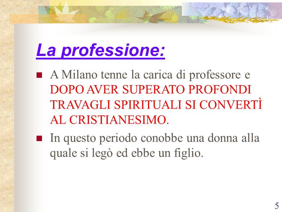 5 La professione: A Milano tenne la carica di professore e DOPO AVER SUPERATO PROFONDI TRAVAGLI SPIRITUALI SI CONVERTÌ AL CRISTIANESIMO. In questo per
