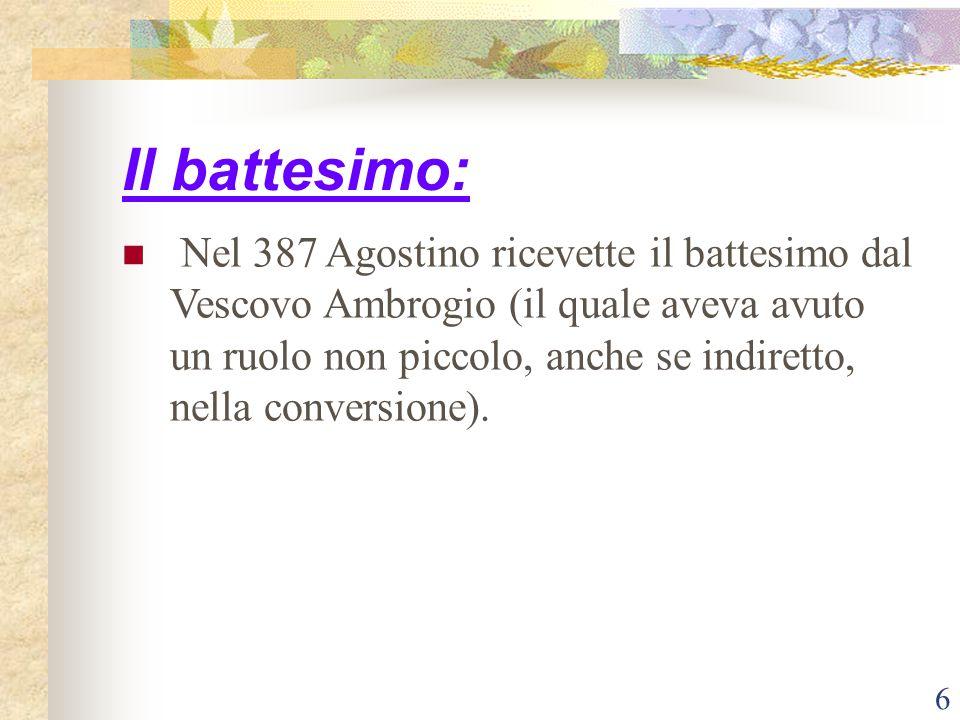 6 Il battesimo: Nel 387 Agostino ricevette il battesimo dal Vescovo Ambrogio (il quale aveva avuto un ruolo non piccolo, anche se indiretto, nella con