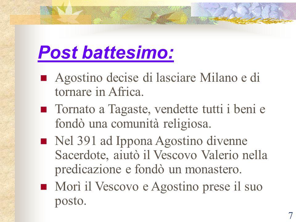7 Post battesimo: Agostino decise di lasciare Milano e di tornare in Africa. Tornato a Tagaste, vendette tutti i beni e fondò una comunità religiosa.