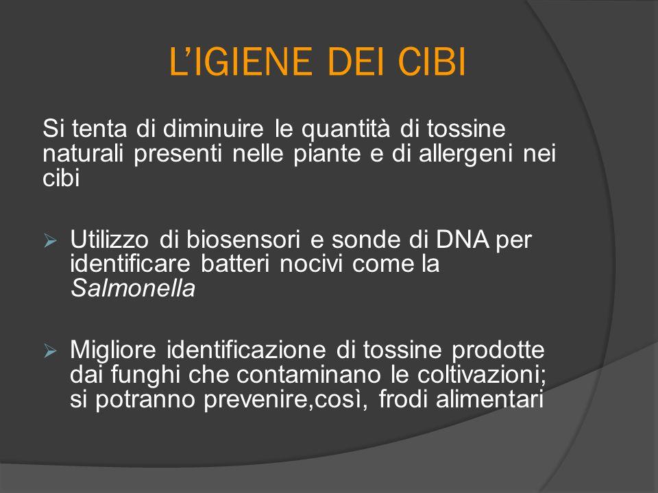 L'IGIENE DEI CIBI Si tenta di diminuire le quantità di tossine naturali presenti nelle piante e di allergeni nei cibi  Utilizzo di biosensori e sonde