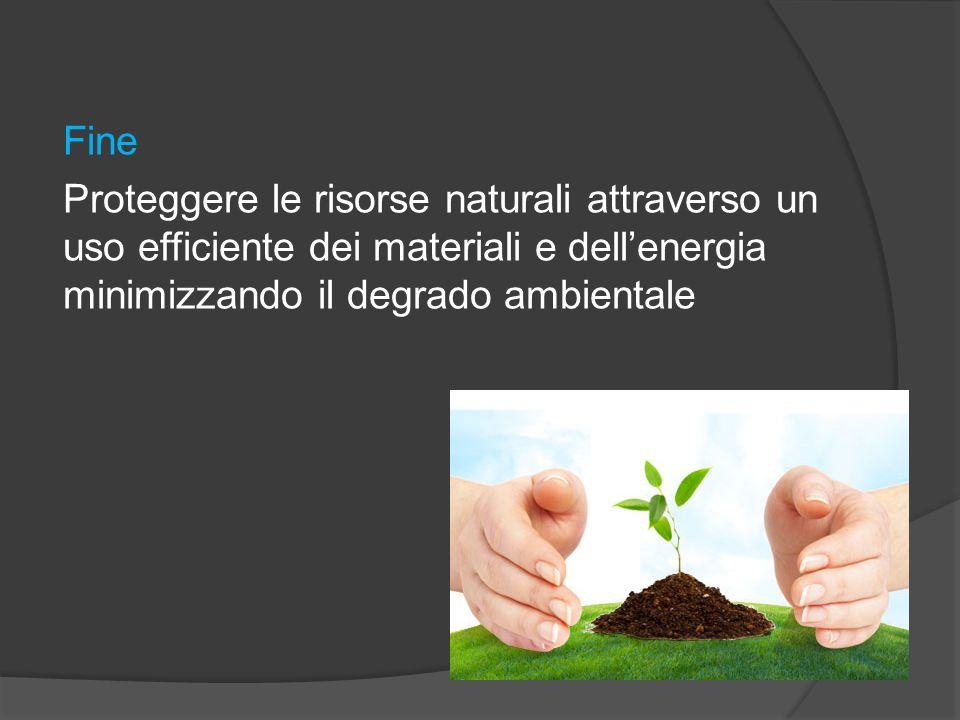 Fine Proteggere le risorse naturali attraverso un uso efficiente dei materiali e dell'energia minimizzando il degrado ambientale
