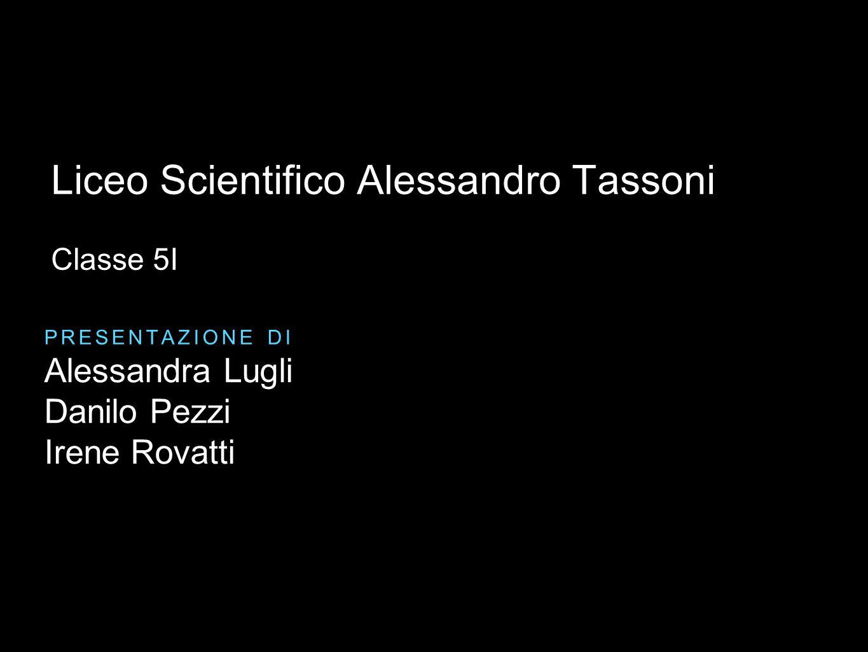 Alessandra Lugli Danilo Pezzi Irene Rovatti PRESENTAZIONE DI Liceo Scientifico Alessandro Tassoni Classe 5I