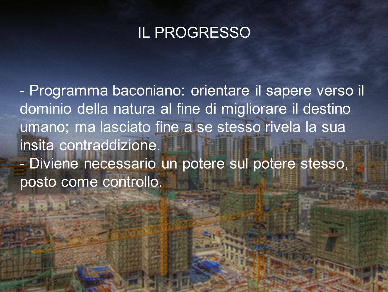 - Programma baconiano: orientare il sapere verso il dominio della natura al fine di migliorare il destino umano; ma lasciato fine a se stesso rivela l