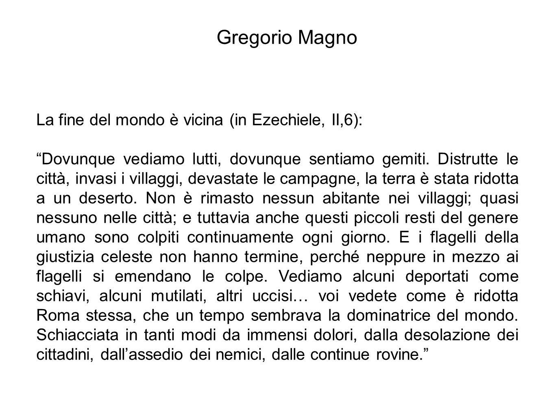 """Gregorio Magno La fine del mondo è vicina (in Ezechiele, II,6): """"Dovunque vediamo lutti, dovunque sentiamo gemiti. Distrutte le città, invasi i villag"""