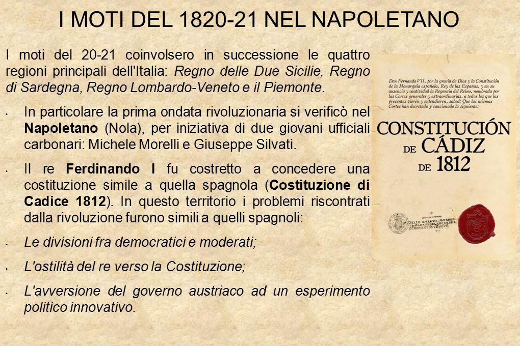 I MOTI DEL 1820-21 NEL NAPOLETANO I moti del 20-21 coinvolsero in successione le quattro regioni principali dell Italia: Regno delle Due Sicilie, Regno di Sardegna, Regno Lombardo-Veneto e il Piemonte.
