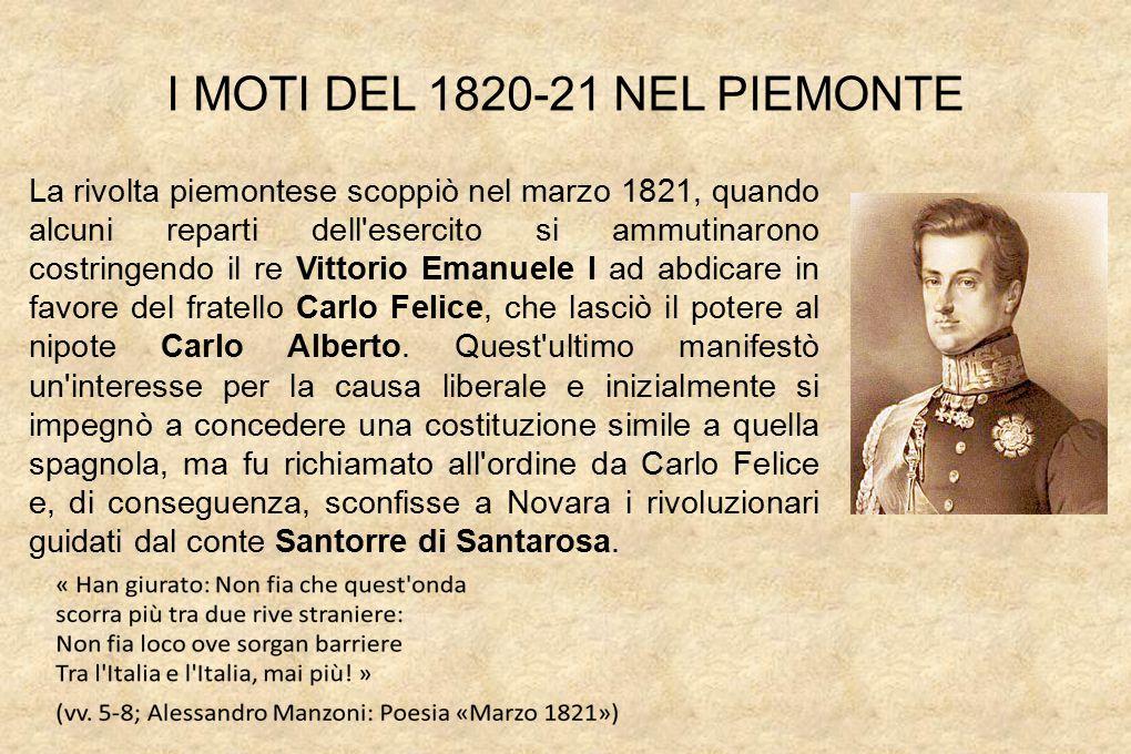 I MOTI DEL 1820-21 NEL PIEMONTE La rivolta piemontese scoppiò nel marzo 1821, quando alcuni reparti dell esercito si ammutinarono costringendo il re Vittorio Emanuele I ad abdicare in favore del fratello Carlo Felice, che lasciò il potere al nipote Carlo Alberto.