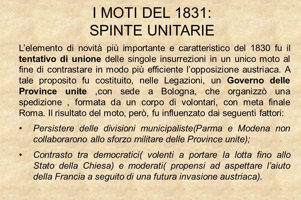 I MOTI DEL 1831: SPINTE UNITARIE L'elemento di novità più importante e caratteristico del 1830 fu il tentativo di unione delle singole insurrezioni in un unico moto al fine di contrastare in modo più efficiente l'opposizione austriaca.