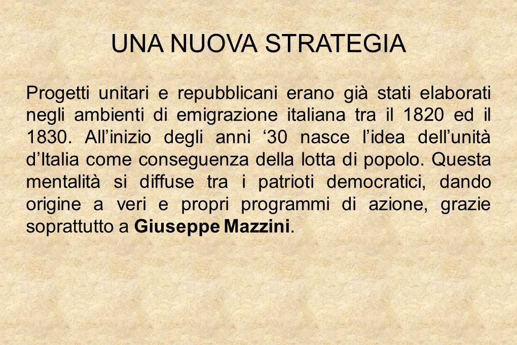 UNA NUOVA STRATEGIA Progetti unitari e repubblicani erano già stati elaborati negli ambienti di emigrazione italiana tra il 1820 ed il 1830.