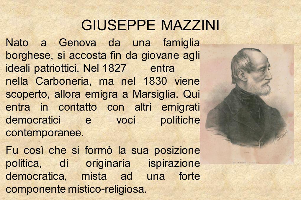 GIUSEPPE MAZZINI Nato a Genova da una famiglia borghese, si accosta fin da giovane agli ideali patriottici.