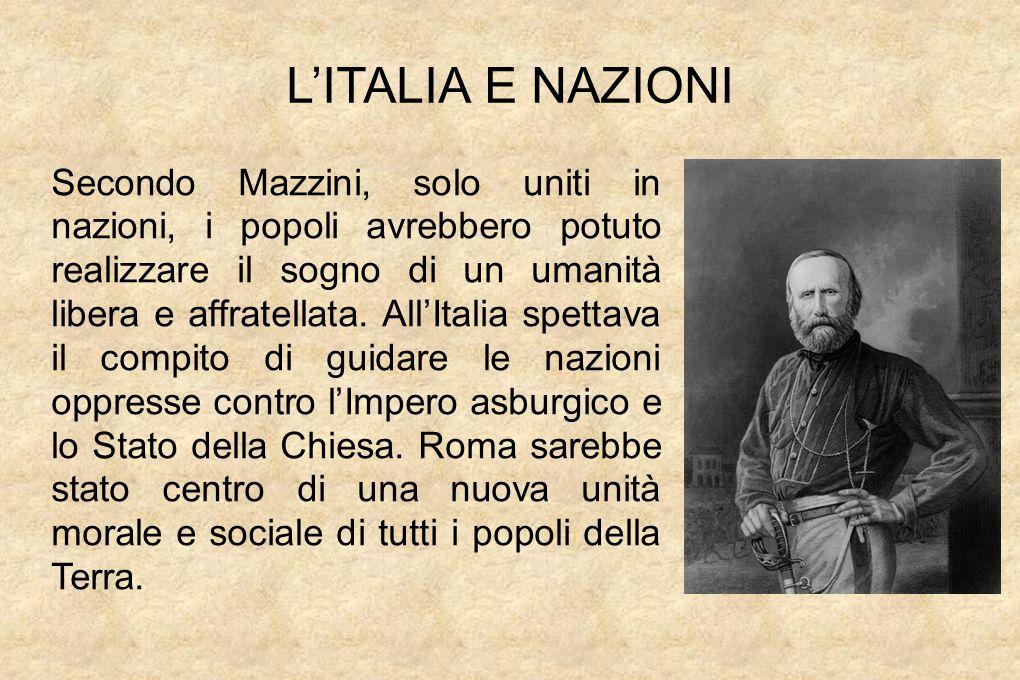 L'ITALIA E NAZIONI Secondo Mazzini, solo uniti in nazioni, i popoli avrebbero potuto realizzare il sogno di un umanità libera e affratellata.